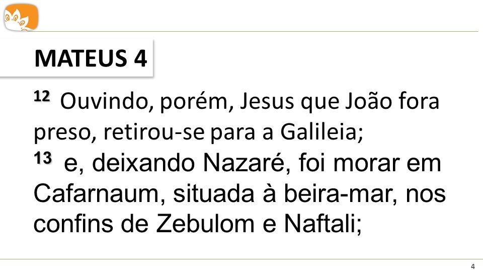 4 MATEUS 4 12 12 Ouvindo, porém, Jesus que João fora preso, retirou-se para a Galileia; 13 13 e, deixando Nazaré, foi morar em Cafarnaum, situada à be