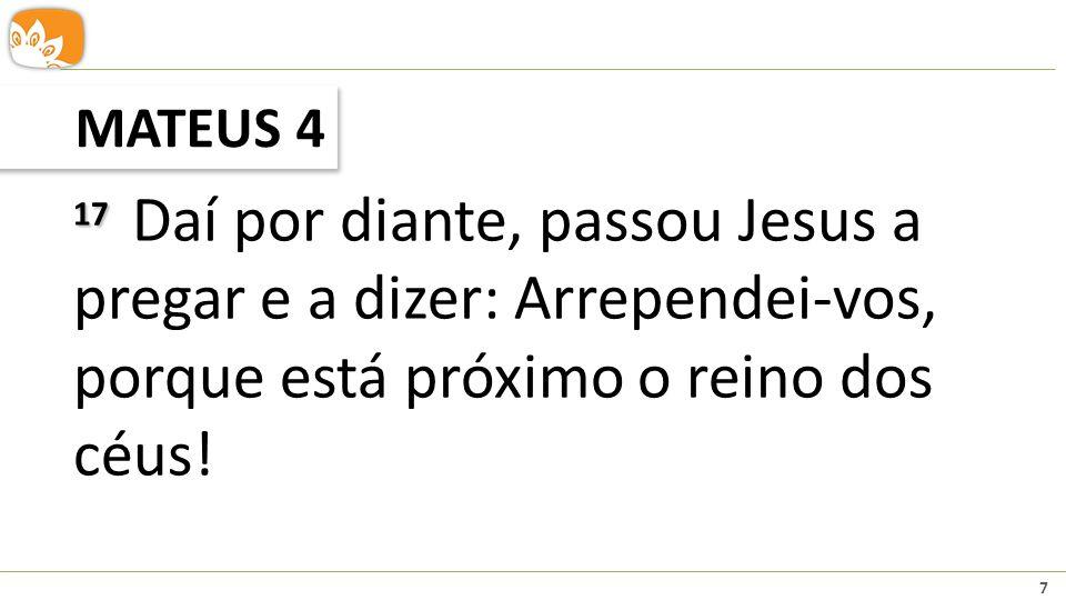 7 MATEUS 4 17 17 Daí por diante, passou Jesus a pregar e a dizer: Arrependei-vos, porque está próximo o reino dos céus!