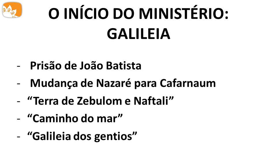 """O INÍCIO DO MINISTÉRIO: GALILEIA - Prisão de João Batista - Mudança de Nazaré para Cafarnaum -""""Terra de Zebulom e Naftali"""" -""""Caminho do mar"""" -""""Galilei"""