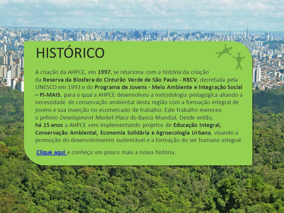 HISTÓRICO A criação da AHPCE, em 1997, se relaciona com a história da criação da Reserva da Biosfera do Cinturão Verde de São Paulo - RBCV, decretada pela UNESCO em 1993 e do Programa de Jovens - Meio Ambiente e Integração Social – PJ-MAIS, para o qual a AHPCE desenvolveu a metodologia pedagógica aliando a necessidade de conservação ambiental desta região com a formação integral de jovens e sua inserção no ecomercado de trabalho.