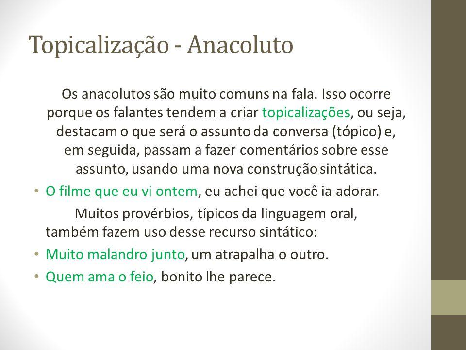 Topicalização - Anacoluto Os anacolutos são muito comuns na fala.