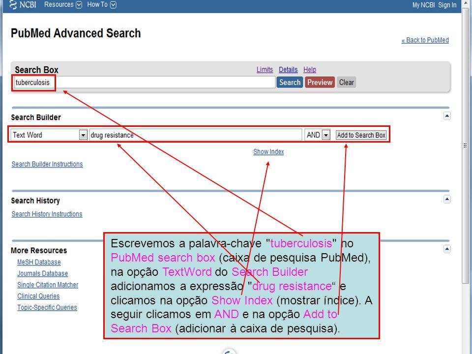 Escrevemos a palavra-chave tuberculosis no PubMed search box (caixa de pesquisa PubMed), na opção TextWord do Search Builder adicionamos a expressão drug resistance e clicamos na opção Show Index (mostrar índice).