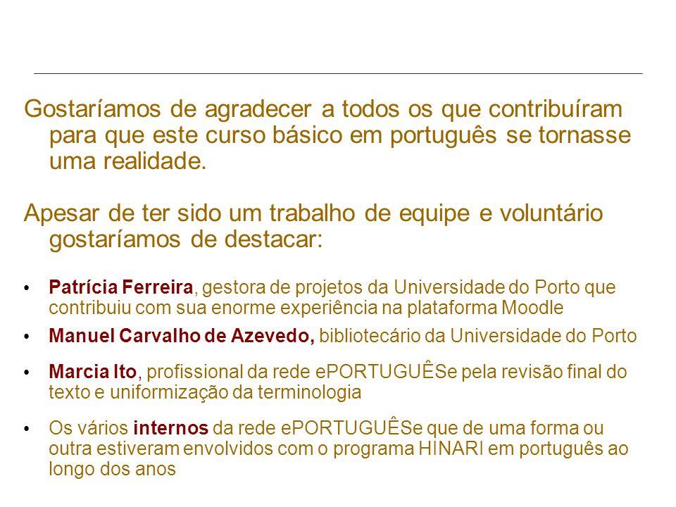 Gostaríamos de agradecer a todos os que contribuíram para que este curso básico em português se tornasse uma realidade. Apesar de ter sido um trabalho