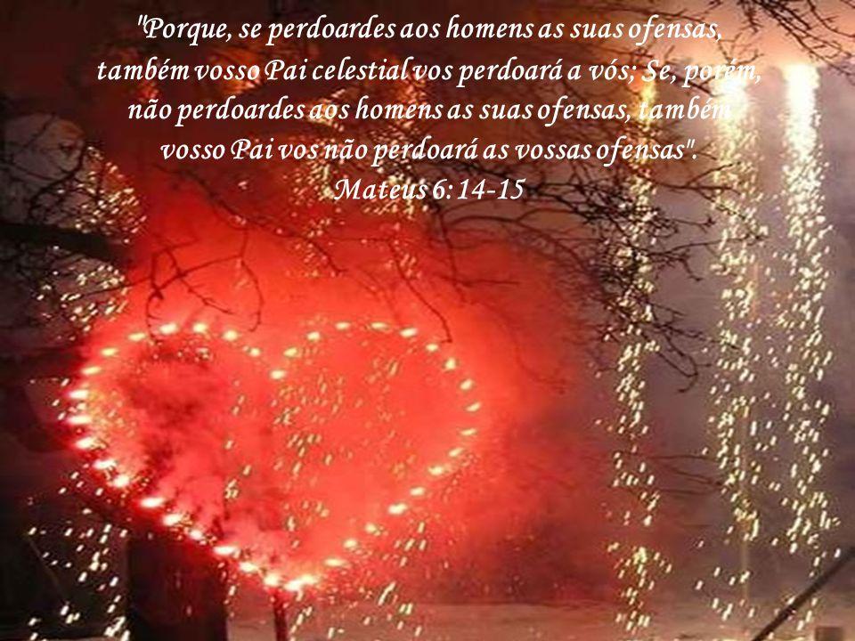 Porque, se perdoardes aos homens as suas ofensas, também vosso Pai celestial vos perdoará a vós; Se, porém, não perdoardes aos homens as suas ofensas, também vosso Pai vos não perdoará as vossas ofensas .