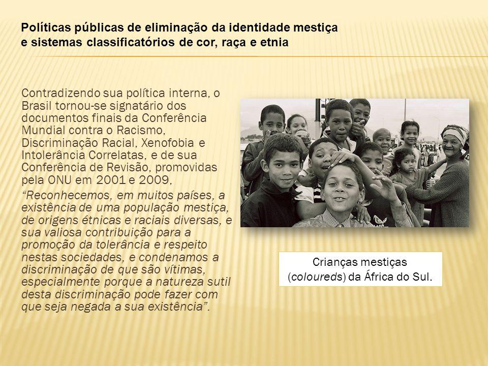 Políticas públicas de eliminação da identidade mestiça e sistemas classificatórios de cor, raça e etnia Contradizendo sua política interna, o Brasil tornou-se signatário dos documentos finais da Conferência Mundial contra o Racismo, Discriminação Racial, Xenofobia e Intolerância Correlatas, e de sua Conferência de Revisão, promovidas pela ONU em 2001 e 2009, Reconhecemos, em muitos países, a existência de uma população mestiça, de origens étnicas e raciais diversas, e sua valiosa contribuição para a promoção da tolerância e respeito nestas sociedades, e condenamos a discriminação de que são vítimas, especialmente porque a natureza sutil desta discriminação pode fazer com que seja negada a sua existência .