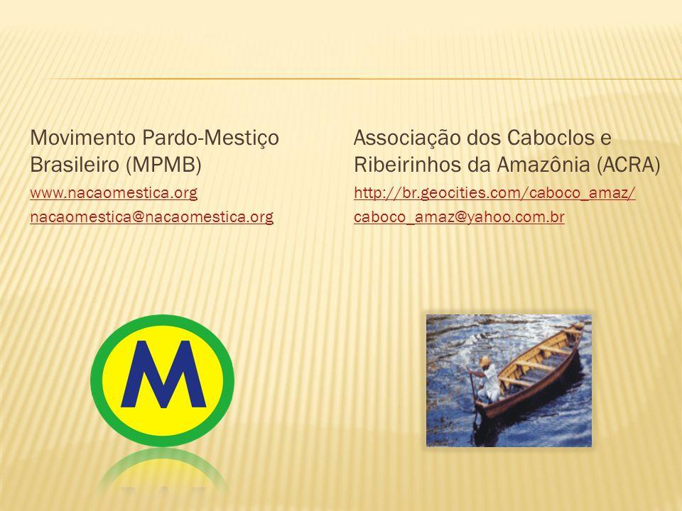 Movimento Pardo-Mestiço Brasileiro (MPMB) www.nacaomestica.org nacaomestica@nacaomestica.org Associação dos Caboclos e Ribeirinhos da Amazônia (ACRA) http://br.geocities.com/caboco_amaz/ caboco_amaz@yahoo.com.br