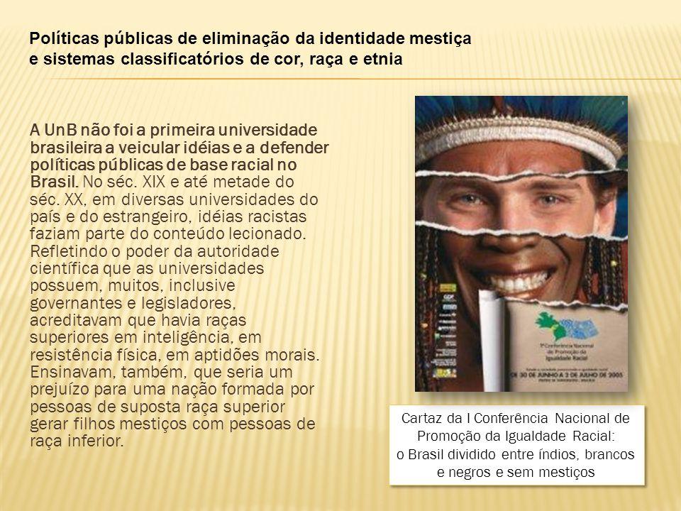 Políticas públicas de eliminação da identidade mestiça e sistemas classificatórios de cor, raça e etnia A UnB não foi a primeira universidade brasileira a veicular idéias e a defender políticas públicas de base racial no Brasil.