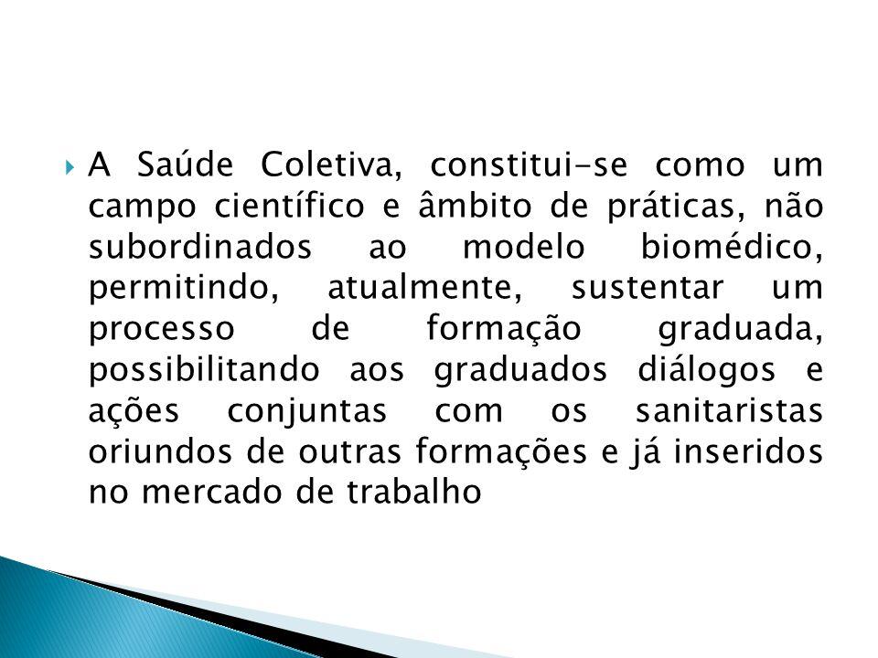  A Saúde Coletiva, constitui-se como um campo científico e âmbito de práticas, não subordinados ao modelo biomédico, permitindo, atualmente, sustenta