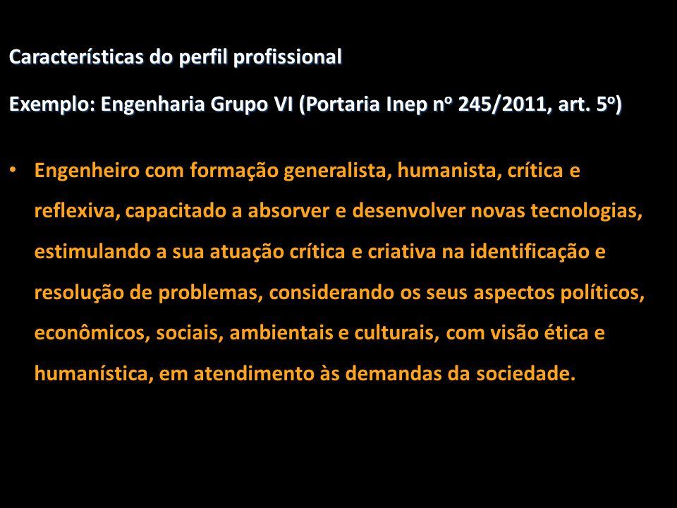 Características do perfil profissional Exemplo: Engenharia Grupo VI (Portaria Inep n o 245/2011, art. 5 o ) • Engenheiro com formação generalista, hum