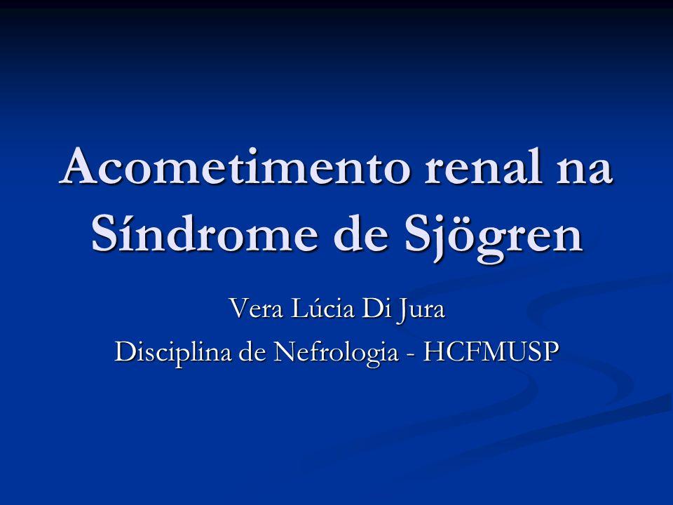 Acometimento renal na Síndrome de Sjögren Vera Lúcia Di Jura Disciplina de Nefrologia - HCFMUSP