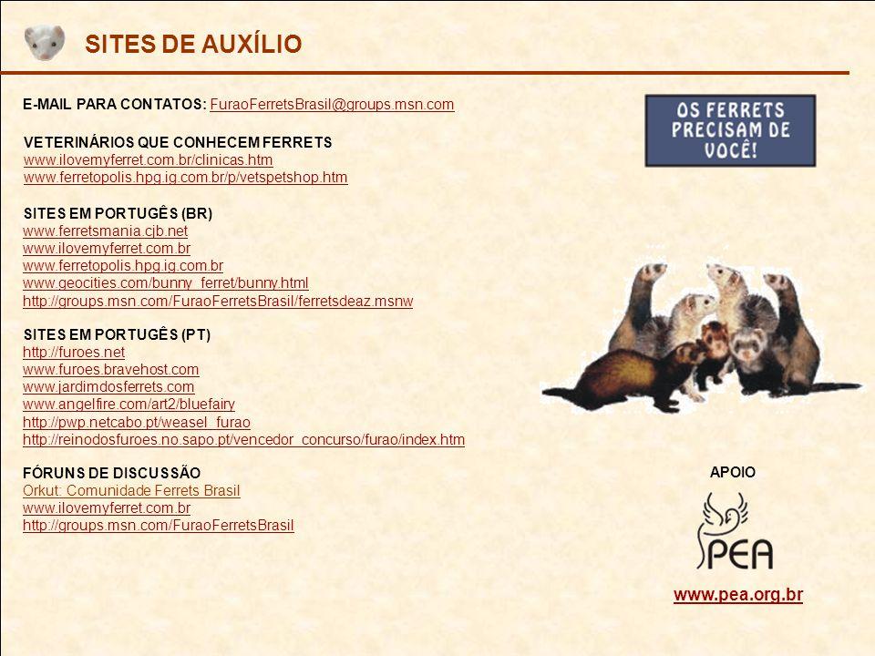 SITES DE AUXÍLIO SITES EM PORTUGÊS (BR) www.ferretsmania.cjb.net www.ilovemyferret.com.br www.ferretopolis.hpg.ig.com.br www.geocities.com/bunny_ferret/bunny.html http://groups.msn.com/FuraoFerretsBrasil/ferretsdeaz.msnw E-MAIL PARA CONTATOS: FuraoFerretsBrasil@groups.msn.comFuraoFerretsBrasil@groups.msn.com FÓRUNS DE DISCUSSÃO Orkut: Comunidade Ferrets Brasil www.ilovemyferret.com.br http://groups.msn.com/FuraoFerretsBrasil SITES EM PORTUGÊS (PT) http://furoes.net www.furoes.bravehost.com www.jardimdosferrets.com www.angelfire.com/art2/bluefairy http://pwp.netcabo.pt/weasel_furao http://reinodosfuroes.no.sapo.pt/vencedor_concurso/furao/index.htm APOIO VETERINÁRIOS QUE CONHECEM FERRETS www.ilovemyferret.com.br/clinicas.htm www.ferretopolis.hpg.ig.com.br/p/vetspetshop.htm www.pea.org.br