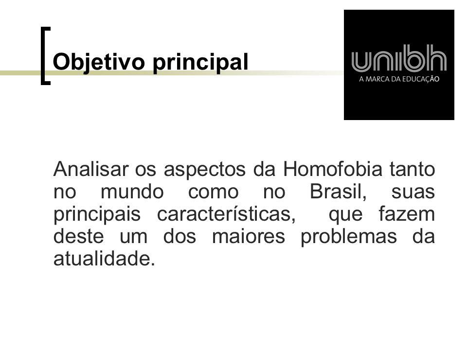 Objetivo principal Analisar os aspectos da Homofobia tanto no mundo como no Brasil, suas principais características, que fazem deste um dos maiores pr