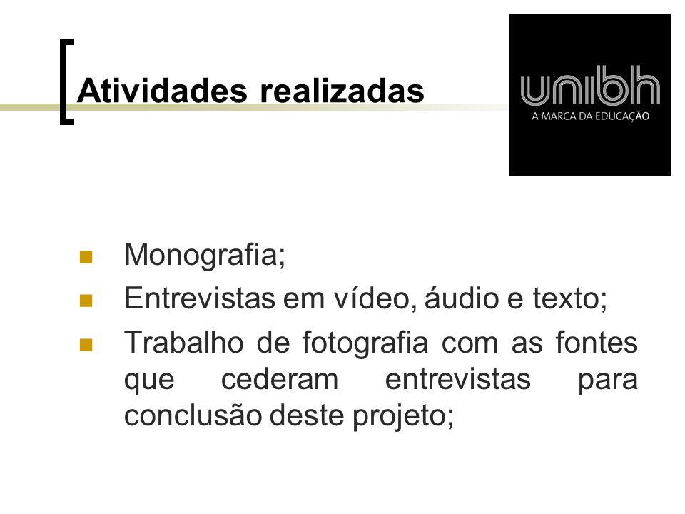 Atividades realizadas  Monografia;  Entrevistas em vídeo, áudio e texto;  Trabalho de fotografia com as fontes que cederam entrevistas para conclus