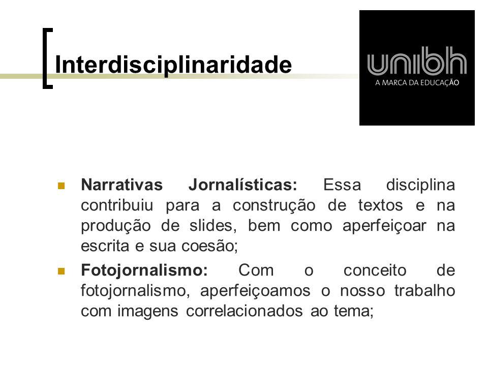 Interdisciplinaridade  Narrativas Jornalísticas: Essa disciplina contribuiu para a construção de textos e na produção de slides, bem como aperfeiçoar