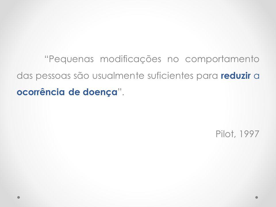 """""""Pequenas modificações no comportamento das pessoas são usualmente suficientes para reduzir a ocorrência de doença """". Pilot, 1997"""