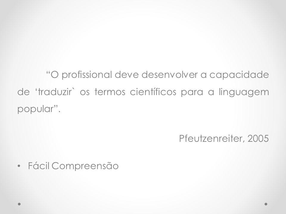 """""""O profissional deve desenvolver a capacidade de 'traduzir` os termos científicos para a linguagem popular"""". Pfeutzenreiter, 2005 • Fácil Compreensão"""