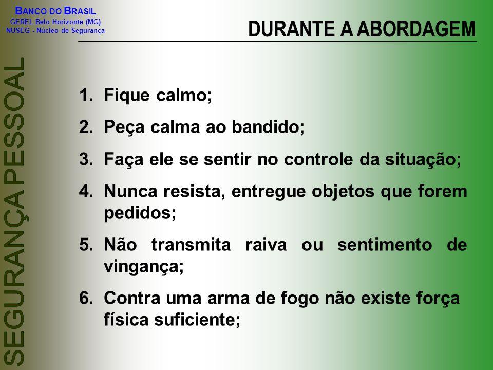 B ANCO DO B RASIL GEREL Belo Horizonte (MG) NUSEG - Núcleo de Segurança DURANTE A ABORDAGEM 1.Fique calmo; 2.Peça calma ao bandido; 3.Faça ele se sent