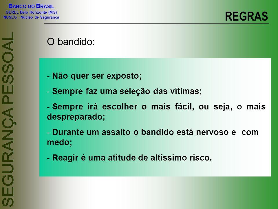 B ANCO DO B RASIL GEREL Belo Horizonte (MG) NUSEG - Núcleo de Segurança REGRAS Observe sempre: - O comportamento; - As mãos (geralmente escondidas nos bolsos); - Os olhos (dizem que os olhos são o reflexo da alma, isso de fato funciona, observe os olhos e saberá se há ou não intenção ruim).