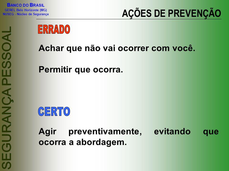 B ANCO DO B RASIL GEREL Belo Horizonte (MG) NUSEG - Núcleo de Segurança AÇÕES DE PREVENÇÃO Achar que não vai ocorrer com você. Permitir que ocorra. Ag