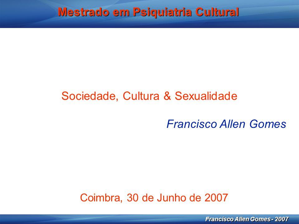 1 Francisco Allen Gomes - 2007 Mestrado em Psiquiatria Cultural Sociedade, Cultura & Sexualidade Francisco Allen Gomes Coimbra, 30 de Junho de 2007