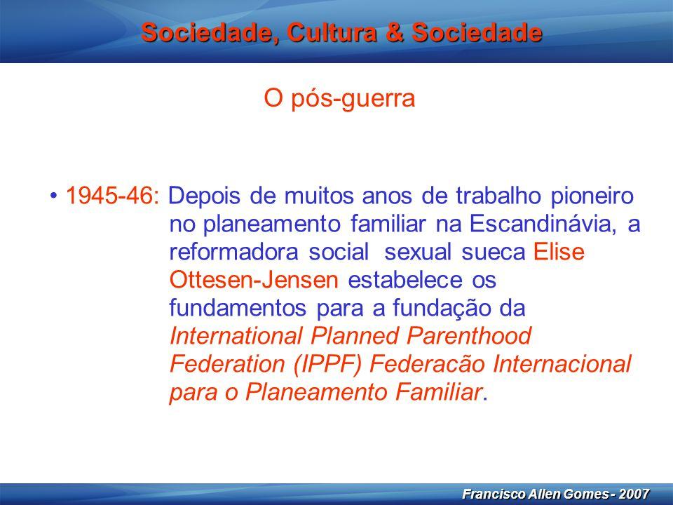 14 Francisco Allen Gomes - 2007 Sociedade, Cultura & Sociedade O pós-guerra • 1945-46: Depois de muitos anos de trabalho pioneiro no planeamento famil