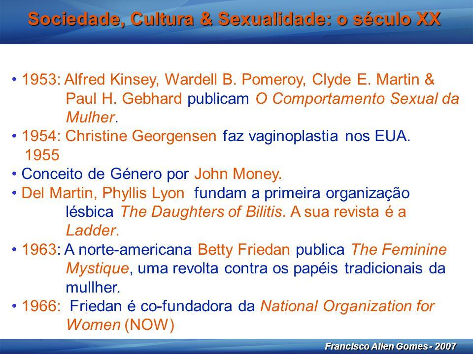 18 Francisco Allen Gomes - 2007 Sociedade, Cultura & Sexualidade: o século XX • 1953: Alfred Kinsey, Wardell B. Pomeroy, Clyde E. Martin & Paul H. Geb
