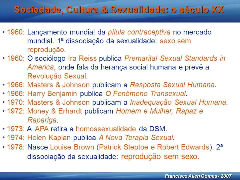 19 Francisco Allen Gomes - 2007 Sociedade, Cultura & Sexualidade: o século XX • 1960: Lançamento mundial da pílula contraceptiva no mercado mundial. 1