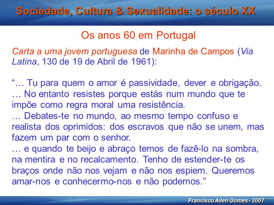 21 Francisco Allen Gomes - 2007 Sociedade, Cultura & Sexualidade: o século XX Os anos 60 em Portugal Carta a uma jovem portuguesa de Marinha de Campos