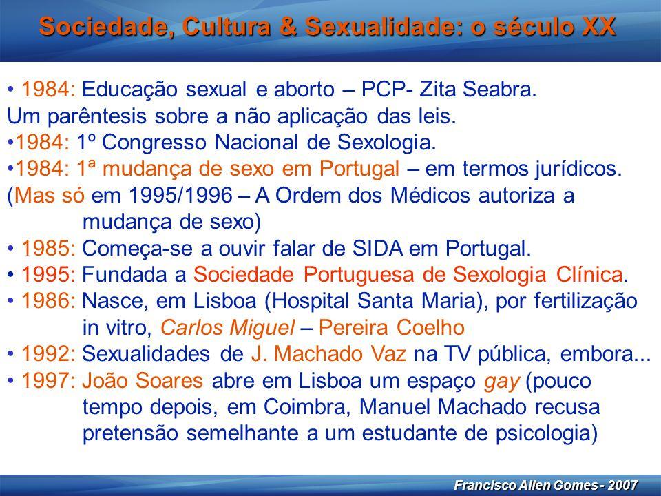 29 Francisco Allen Gomes - 2007 Sociedade, Cultura & Sexualidade: o século XX • 1984: Educação sexual e aborto – PCP- Zita Seabra. Um parêntesis sobre