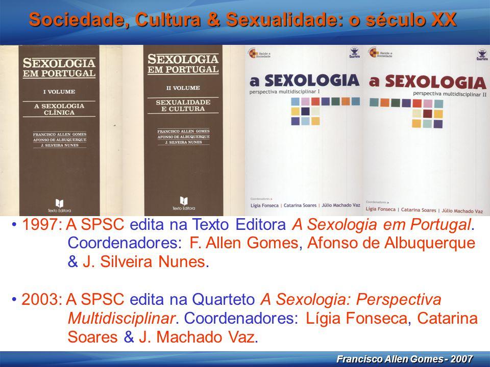 30 Francisco Allen Gomes - 2007 Sociedade, Cultura & Sexualidade: o século XX • 1997: A SPSC edita na Texto Editora A Sexologia em Portugal. Coordenad