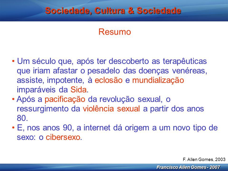 5 Francisco Allen Gomes - 2007 Sociedade, Cultura & Sociedade Resumo • O sexo, que inicia o século como um fenómeno do inconsciente, comportamentaliza-se a partir dos anos 50, para se medicalizar nos últimos anos.