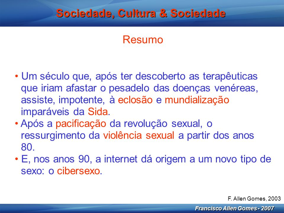 4 Francisco Allen Gomes - 2007 Sociedade, Cultura & Sociedade Resumo • Um século que, após ter descoberto as terapêuticas que iriam afastar o pesadelo