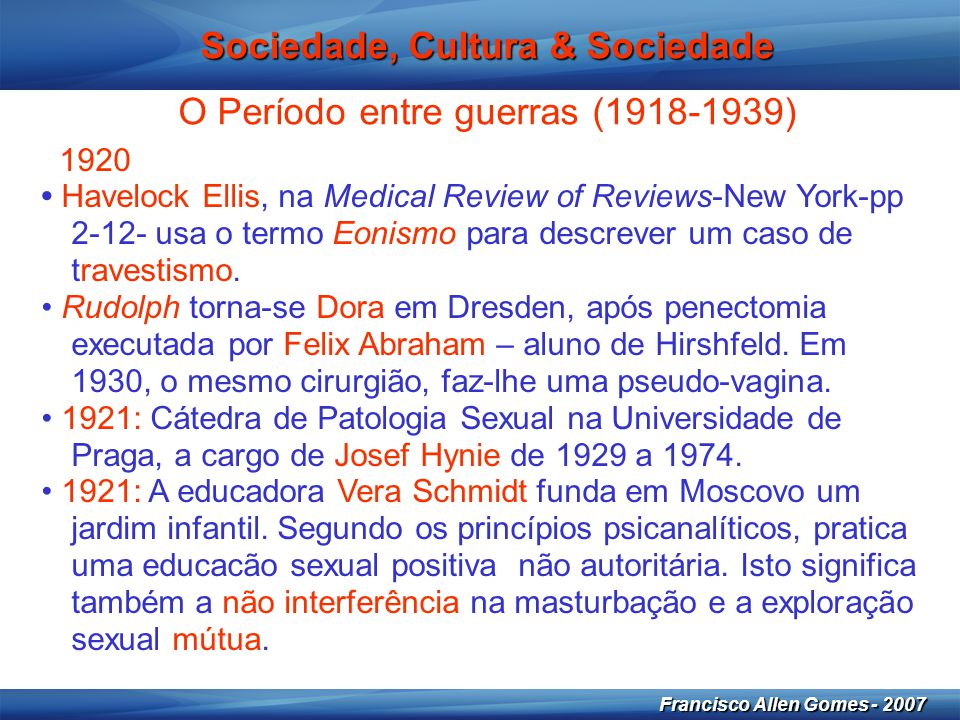 9 Francisco Allen Gomes - 2007 Sociedade, Cultura & Sociedade O Período entre guerras (1918-1939) 1926 • Albert Moll organiza em Berlim o 1ª Congresso sobre Investigação Sexual.