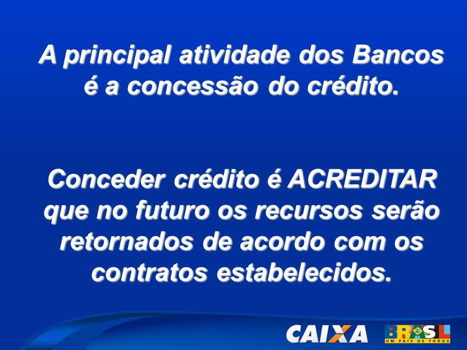 A principal atividade dos Bancos é a concessão do crédito. Conceder crédito é ACREDITAR que no futuro os recursos serão retornados de acordo com os co