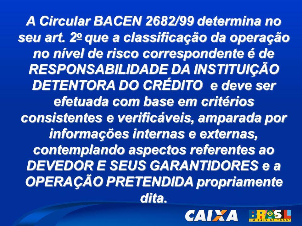 A Circular BACEN 2682/99 determina no seu art. 2 o que a classificação da operação no nível de risco correspondente é de RESPONSABILIDADE DA INSTITUIÇ