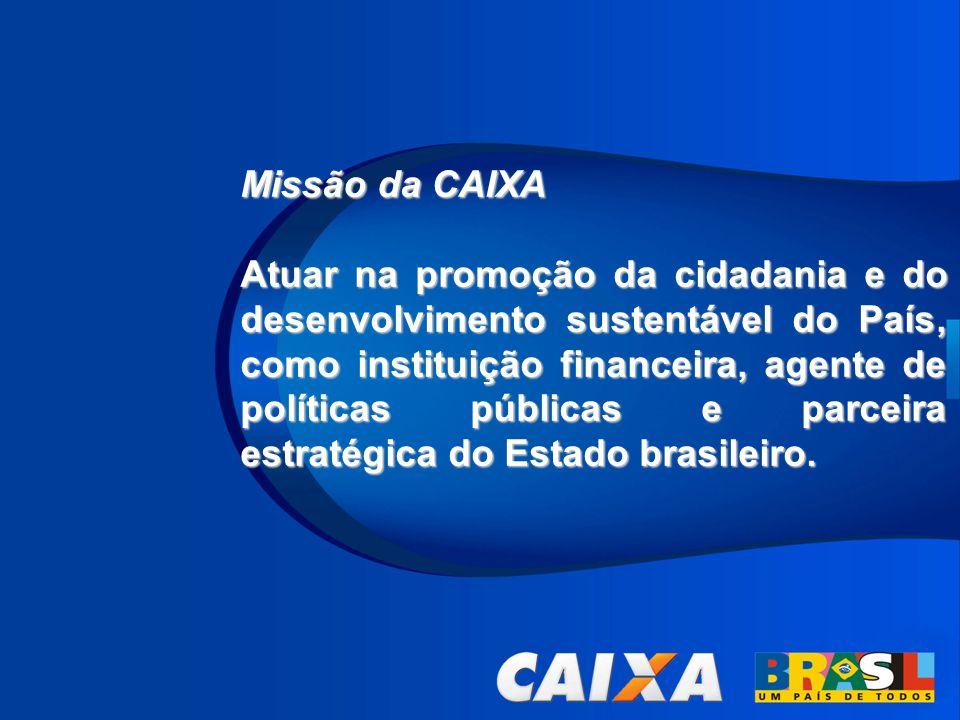Missão da CAIXA Atuar na promoção da cidadania e do desenvolvimento sustentável do País, como instituição financeira, agente de políticas públicas e p