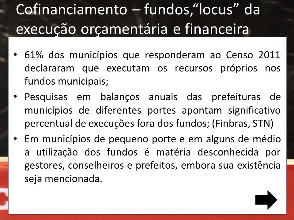 • 61% dos municípios que responderam ao Censo 2011 declararam que executam os recursos próprios nos fundos municipais; • Pesquisas em balanços anuais