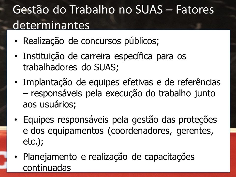 Gestão do Trabalho no SUAS – Fatores determinantes • Realização de concursos públicos; • Instituição de carreira específica para os trabalhadores do S