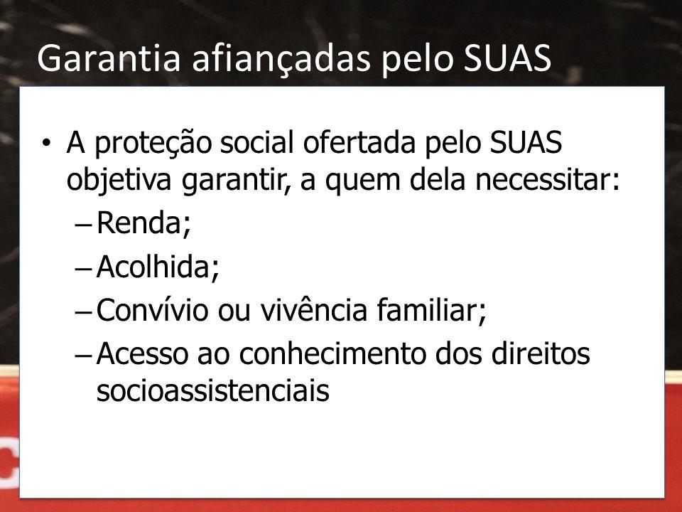 • A proteção social ofertada pelo SUAS objetiva garantir, a quem dela necessitar: – Renda; – Acolhida; – Convívio ou vivência familiar; – Acesso ao co