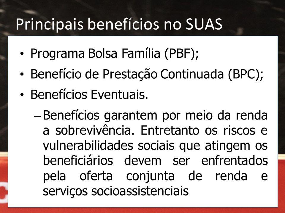 Principais benefícios no SUAS • Programa Bolsa Família (PBF); • Benefício de Prestação Continuada (BPC); • Benefícios Eventuais. – Benefícios garantem