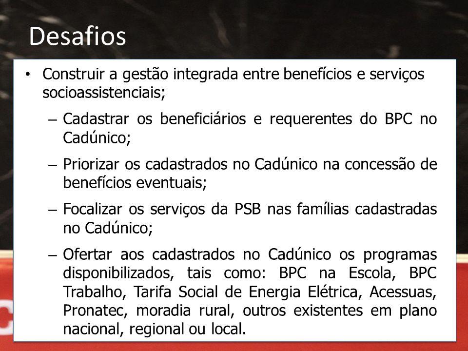Desafios • Construir a gestão integrada entre benefícios e serviços socioassistenciais; – Cadastrar os beneficiários e requerentes do BPC no Cadúnico;