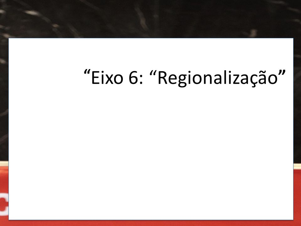 """"""" Eixo 6: """"Regionalização """""""