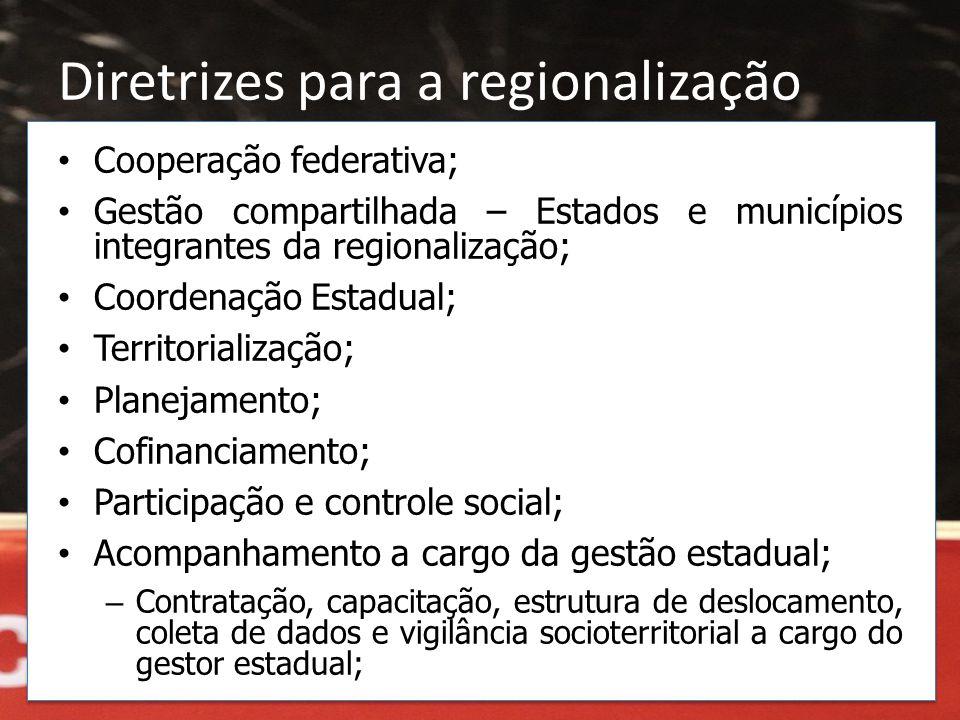 Diretrizes para a regionalização • Cooperação federativa; • Gestão compartilhada – Estados e municípios integrantes da regionalização; • Coordenação E