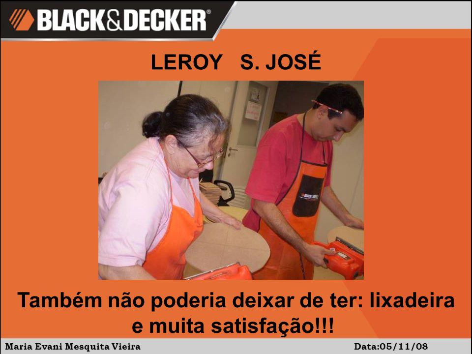 Maria Evani Mesquita Vieira Data:05/11/08 Também não poderia deixar de ter: lixadeira e muita satisfação!!! LEROY S. JOSÉ