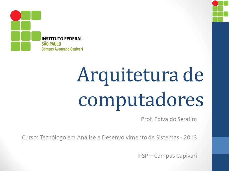 Arquitetura de computadores Prof. Edivaldo Serafim Curso: Tecnólogo em Análise e Desenvolvimento de Sistemas - 2013 IFSP – Campus Capivari