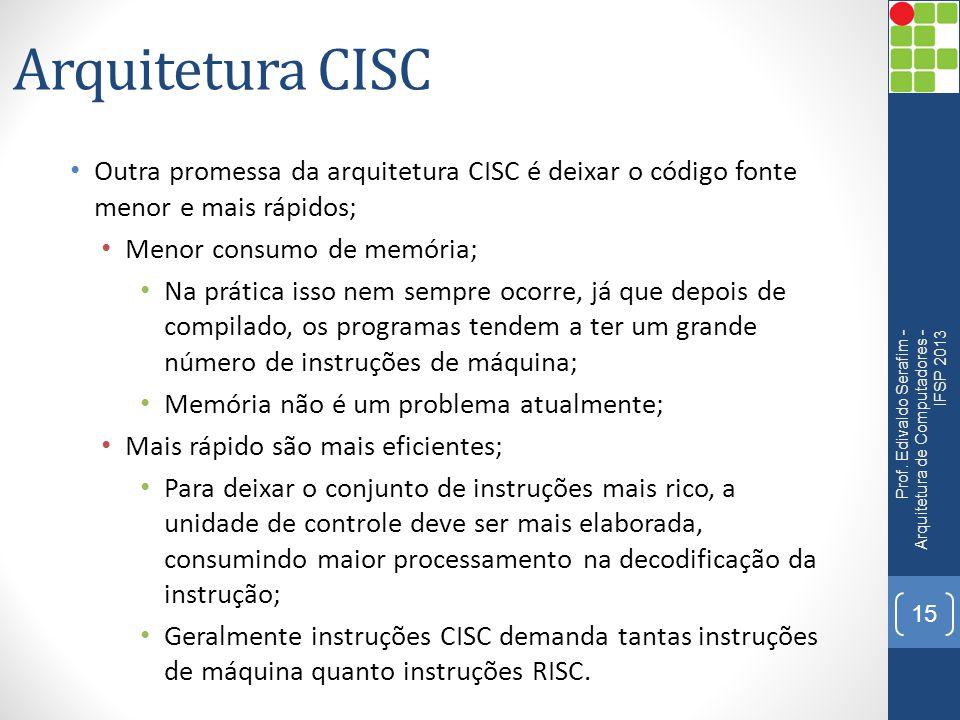Arquitetura CISC • Outra promessa da arquitetura CISC é deixar o código fonte menor e mais rápidos; • Menor consumo de memória; • Na prática isso nem
