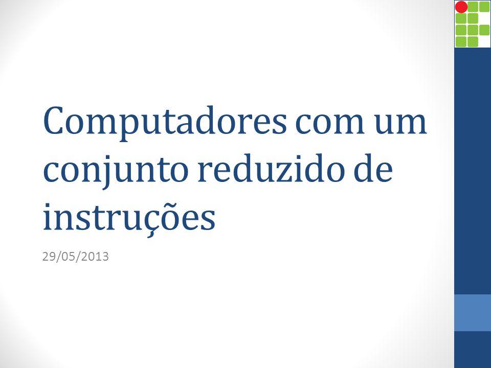 Computadores com um conjunto reduzido de instruções 29/05/2013
