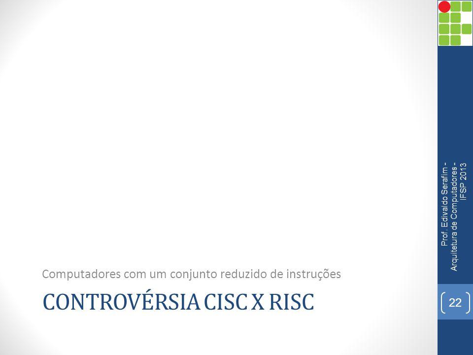 CONTROVÉRSIA CISC X RISC Computadores com um conjunto reduzido de instruções Prof. Edivaldo Serafim - Arquitetura de Computadores - IFSP 2013 22