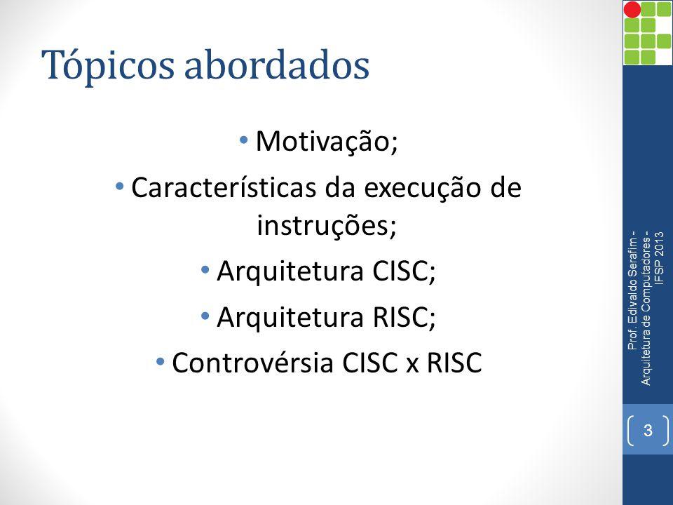 Tópicos abordados • Motivação; • Características da execução de instruções; • Arquitetura CISC; • Arquitetura RISC; • Controvérsia CISC x RISC Prof. E