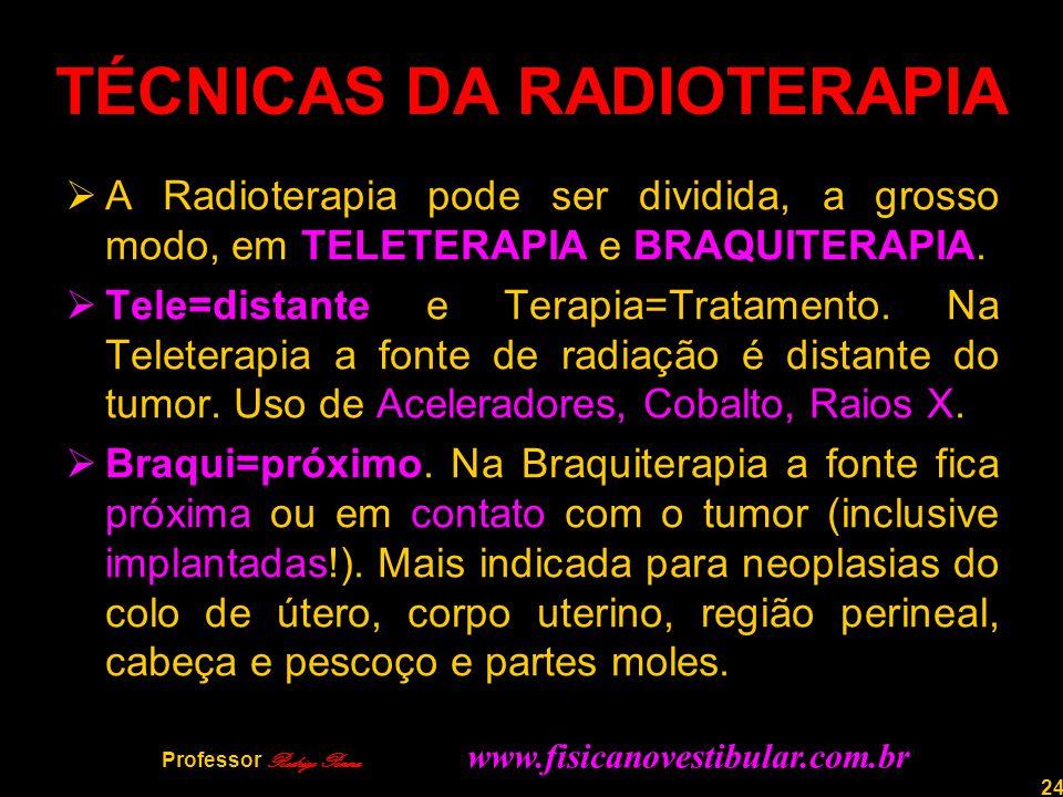 24 TÉCNICAS DA RADIOTERAPIA  A Radioterapia pode ser dividida, a grosso modo, em TELETERAPIA e BRAQUITERAPIA.  Tele=distante e Terapia=Tratamento. N